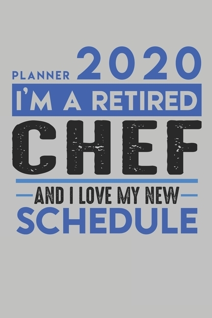 Weekly Planner 2020 - 2021 For Retired Chef : I'M A Retired Chef And I Love My New Schedule